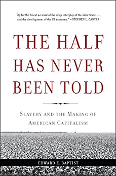 The Half Has Never Been Told: Slavery and the Making of American Capitalism by [Baptist, Edward E.]
