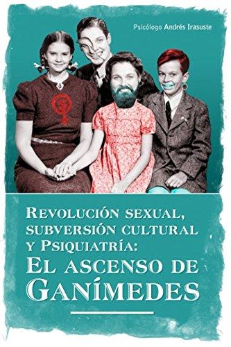 Revolucion sexual, subversion cultural y Psiquiatria: El ascenso de Ganimedes (Spanish Edition) [Andres Irasuste] (Tapa Blanda)