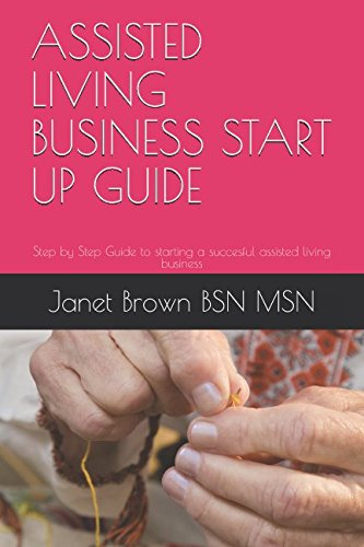 ASSISTED LIVING BUSINESS START UP GUIDE: Step by Step Guide to starting a succesful assisted living business