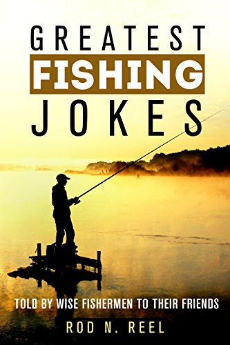 [D0wnl0ad] Greatest Fishing Jokes: Told By Wise Fisherman To Their Friends (FIshing Jokes Fishing Tales Fishing [D.O.C]