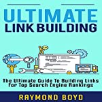 Ultimate Link Building: The Ultimate Guide to Building Links for Top Search Engine Rankings | Raymond Boyd