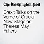 Brexit Talks on the Verge of Crucial New Stage as Theresa May Falters | Michael Birnbaum,William Booth