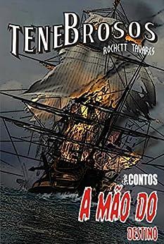 A Mão do Destino: A tripulação de um galeão espanhol luta por suas almas contra um bucaneiro implacável. (Tenebrosos: Série Contos Livro 2) por [Tavares, Rochett]