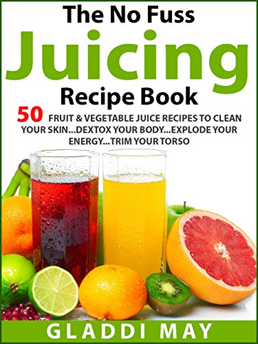 The No Fuss Juicing Recipe Book: 50 Fruit & Vegetable Juice Recipes To Clean Your Skin.Detox Your Body.Explode Your Energy.and.Trim Your Torso - Torso Skins