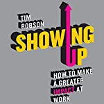 Showing Up: How to Make a Greater Impact at Work | Tim Robson