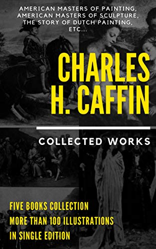 Charles H. Caffin: Collected Works (Illustrated): Five Illustrated Books: American Masters Of Painting, American Masters Of Sculpture, The Story Of Dutch ... Of Spanish Painting, etc por Charles Henry Caffin