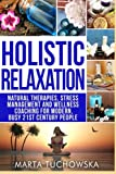 Holistic Relaxation: Natural Therapies, Stress Management and Wellness Coaching for Modern, Busy 21st Century People (Meditation, Mindfulness & Healing) (Volume 1)