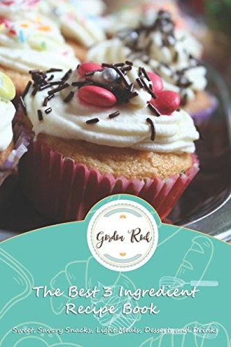 The Best 3 Ingredient Recipe Book: Sweet, Savory Snacks, Light Meals, Desserts and Drinks by Gordon Rock