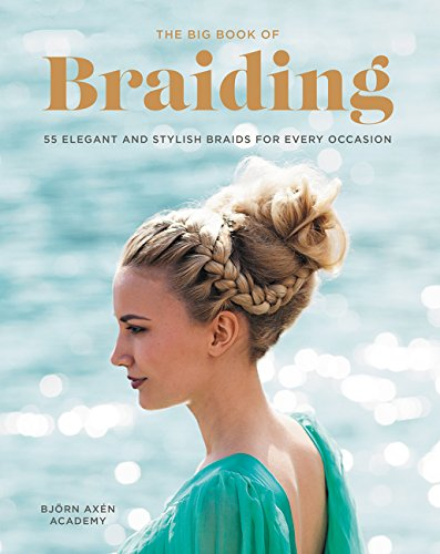 The Big Book of Braiding: 55 Elegant and Stylish Braids for Every Occasion (Easy And Beautiful Hairstyles Step By Step)