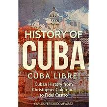 History of Cuba: Cuba Libre! Cuban History from Christopher Columbus to Fidel Castro (Cuba Best Seller Book 1)
