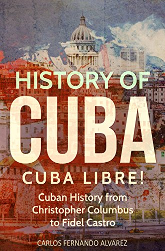 History of Cuba: Cuba Libre! Cuban History from Christopher Columbus to Fidel Castro (Cuba Best Seller Book 1)