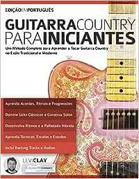 Guitarra Country Para Iniciantes: Um Método Completo para Aprender a Tocar Guitarra Country no Estilo Tradicional e Moderno