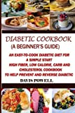 Diabetic Cookbook (A Beginner?s Guide):: Quick, Easy-to-Cook Diabetes Diet for a Simple Start: High Fiber, Low Calorie, Carb and Cholesterol Cookbook: To Help Prevent and Reverse Diabetic