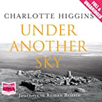 Under Another Sky: Journeys in Roman Britain | Charlotte Higgins