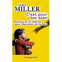 C'est pour ton bien: Racines de la violence dans l'éducation de l'enfant (Champs Essais) (French Edition)