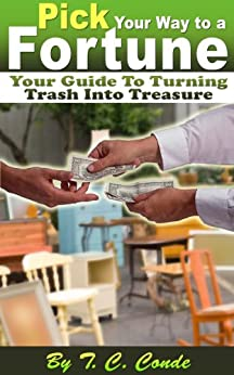 Pick Your Way to a Fortune: Your Guide to Turning Trash Into Treasure by [Conde, T.C.]