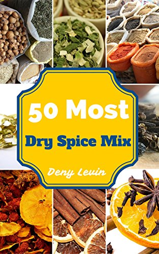 Dry Spice Mixes: 50 Most Delicious Spice Mix Recipes (Dry Spice Mix, Spice Mix Recipes, Spice Mix Recipes books, Spice Mix Recipes ebook, Spice Mix Recipes for beginners, Spice Mix Recipes Diet) (Dennys Mix)