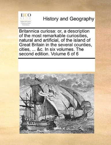 Read Online Britannica curiosa: or, a description of the most remarkable curiosities, natural and artificial, of the island of Great Britain in the several ... volumes. The second edition.   Volume 6 of 6 pdf