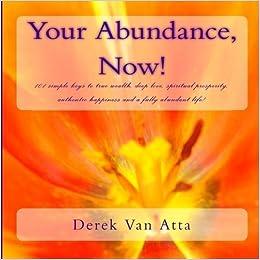 Your Abundance, Now!: 101 Simple keys to true wealth, spiritual prosperity, deep love, and a fully abundant life! by Derek Van Atta (2009-10-12)
