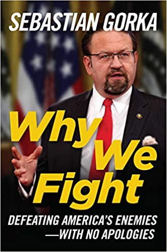 Gorka – Why We Fight: Defeating America's Enemies – With No Apologies