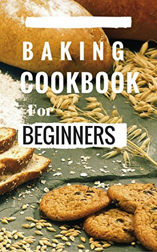 Baking Cookbook For Beginners Easy And Delicious Bread Cake Cookie Recipes