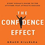 The Confidence Effect: Every Woman's Guide to the Attitude That Attracts Success | Grace Killelea