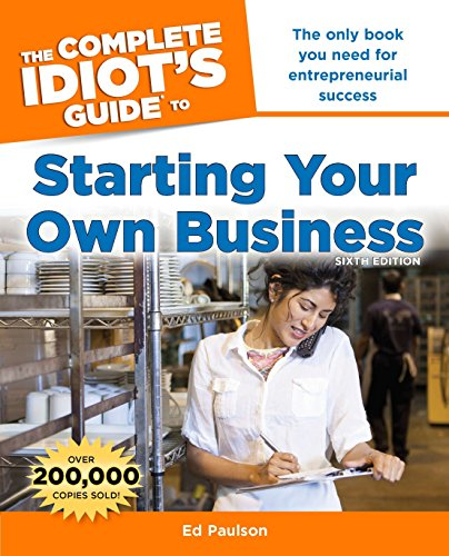 The Complete Idiot's Guide to Starting Your Own Business, 6th Edition: The Only Book You Need for Entrepreneurial Success