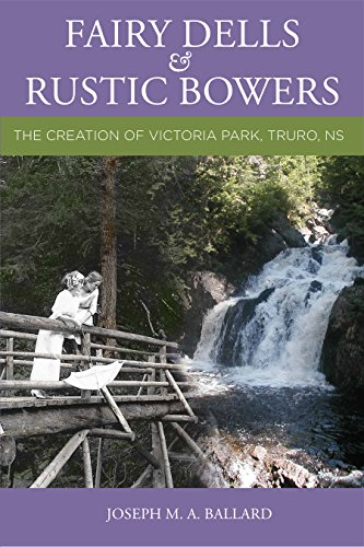 Fairy Dells and Rustic Bowers: The Creation of Victoria Park, Truro NS - Paperback