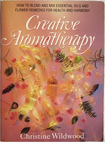 Book Creative Aromatherapy: Blending and Mixing Essential Oils and Bach Flower Remedies for Health and Ha
