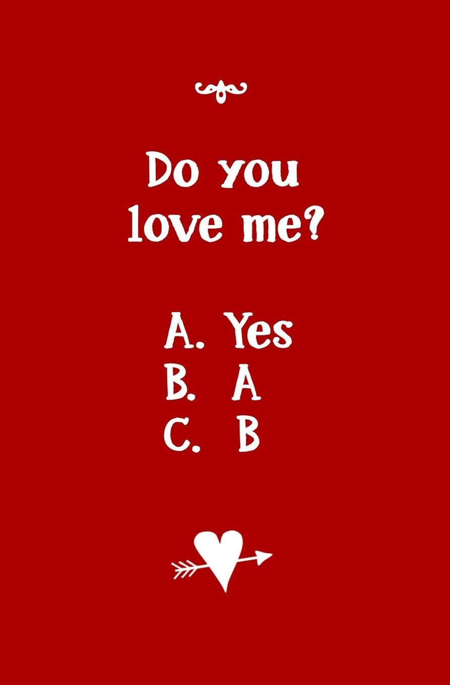 Do You Love Me? A. Yes B. A C. B: Blank Journal and Relationship Gift: Pid,  Cue, Run, Write: 9781983672071: Amazon.com: Books
