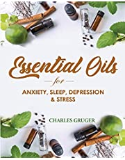 Essential Oils for Anxiety, Sleep, Depression, and Stress: 120 Essential Oil Blends and Recipes for Better Sleep, Uplifting, Energizing, Combat Stress, Depression and Anxiety
