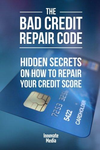 The Bad Credit Repair Code: Hidden Secrets on How to Repair Your Credit Score