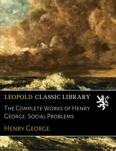 The Complete Works of Henry George. Social Problems