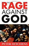 The Rage Against God : Why Faith Is the Foundation of Civilisation, Hitchens, Peter, 1441105727
