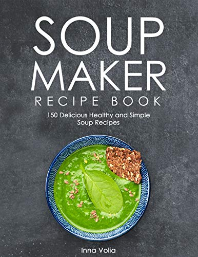 SOUP MAKER RECIPE BOOK: 150 Delicious Healthy and Simple Soup Recipes by [Volia, Inna]