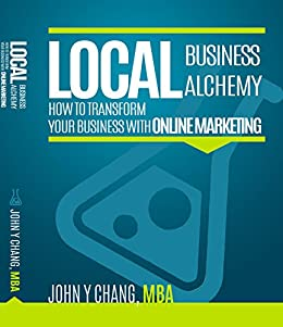 Local Business Alchemy: How to Transform Your Business with Online Marketing by [Chang, John]