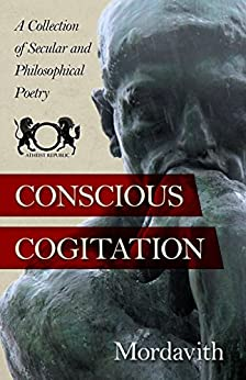Conscious Cogitation: A Collection of Secular and Philosophical Poetry by [Mordavith]