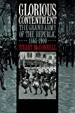 Glorious Contentment : The Grand Army of the Republic, 1865-1900, McConnell, Stuart, 0807820253