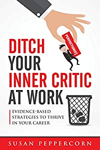 Ditch Your Inner Critic At Work: Evidence-Based Strategies To Thrive In Your Career by Susan Peppercorn