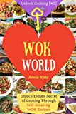Welcome to Wok World: Unlock EVERY Secret of Cooking Through 500 AMAZING Wok Recipes (Wok cookbook, Stir Fry recipes, Noodle recipes, easy Chinese ... (Unlock Cooking, Cookbook [#2]) (Volume 2)