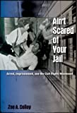 Ain't Scared of Your Jail : Arrest, Imprisonment, and the Civil Rights Movement, Colley, Zoe A., 0813042410