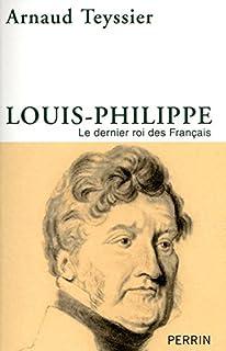 Louis-Philippe : le dernier roi des Français, Teyssier, Arnaud