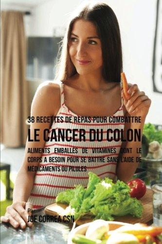 38 Recettes de Repas pour combattre le Cancer du Colon: Aliments emballés de vitamines dont le corps a besoin pour se battre sans l