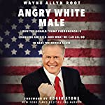 Angry White Male: How the Donald Trump Phenomenon Is Changing America - and What We Can All Do to Save the Middle Class | Wayne Allyn Root