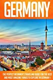 Germany: The Perfect Beginners Traveling Guide For The Best And Most Amazing Things To Explore In Germany !