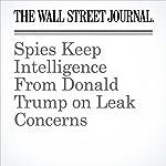 Spies Keep Intelligence From Donald Trump on Leak Concerns | Shane Harris,Carol E. Lee
