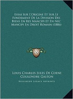 Essai Sur L'Origine Et Sur Le Fondement de La Division Des Biens En Res Mancipi Et En NEC Mancipi En Droit Romain (1886)