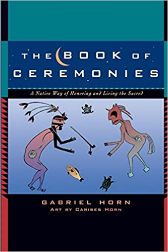 The book of ceremonies a native way of honoring and living the the book of ceremonies a native way of honoring and living the sacred gabriel horn carises horn 9781577315049 amazon books fandeluxe Gallery