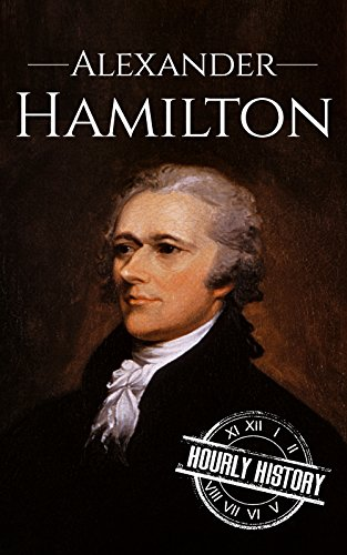 Alexander Hamilton: A Life From Beginning to End (One Hour History US Presidents Book 10)