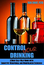 Control Your Drinking: A Brief Self-Help Guide with Cognitive-Behavioral and Mindfulness Exercises (Brief Self-Improvement Guides Book 1)